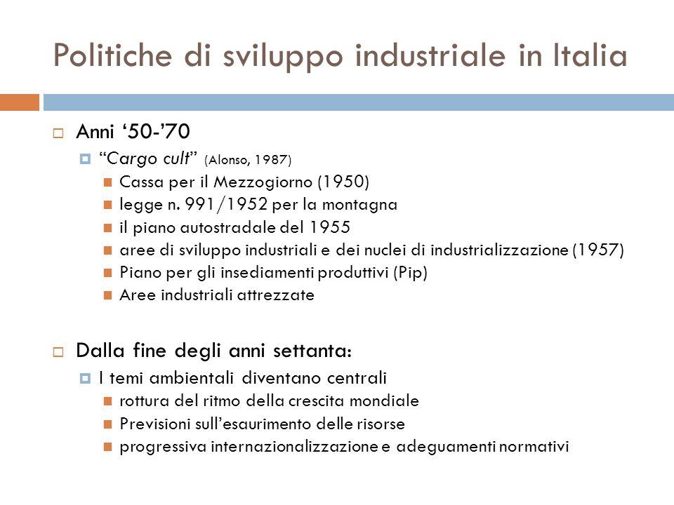 Politiche di sviluppo industriale in Italia Anni 50-70 Cargo cult (Alonso, 1987) Cassa per il Mezzogiorno (1950) legge n. 991/1952 per la montagna il