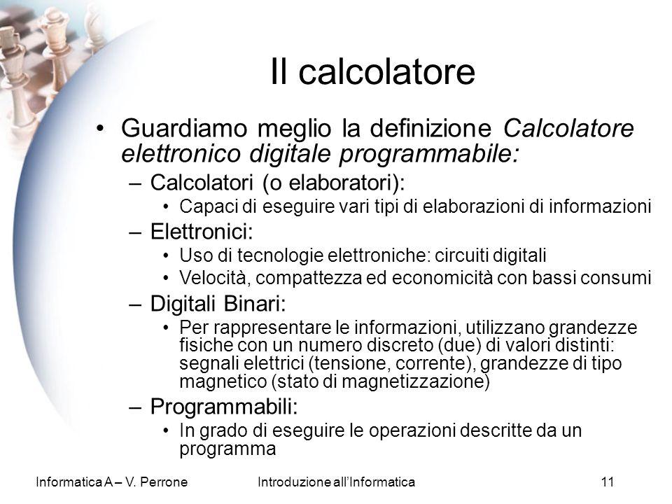Informatica A – V. PerroneIntroduzione allInformatica11 Il calcolatore Guardiamo meglio la definizione Calcolatore elettronico digitale programmabile: