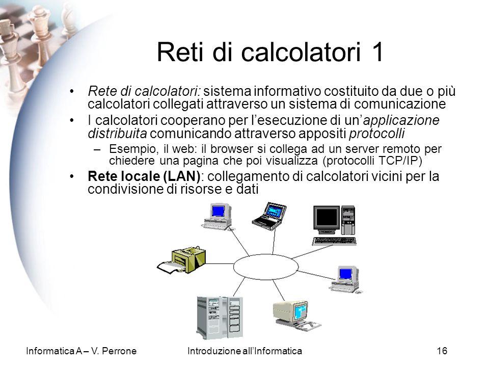 Informatica A – V. PerroneIntroduzione allInformatica16 Reti di calcolatori 1 Rete di calcolatori: sistema informativo costituito da due o più calcola