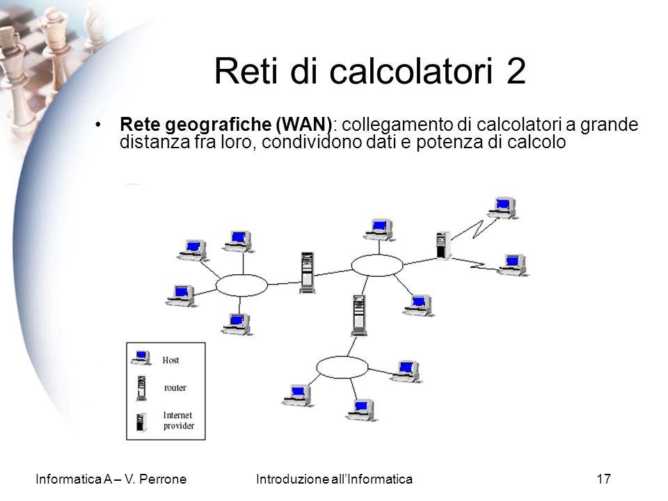 Informatica A – V. PerroneIntroduzione allInformatica17 Reti di calcolatori 2 Rete geografiche (WAN): collegamento di calcolatori a grande distanza fr