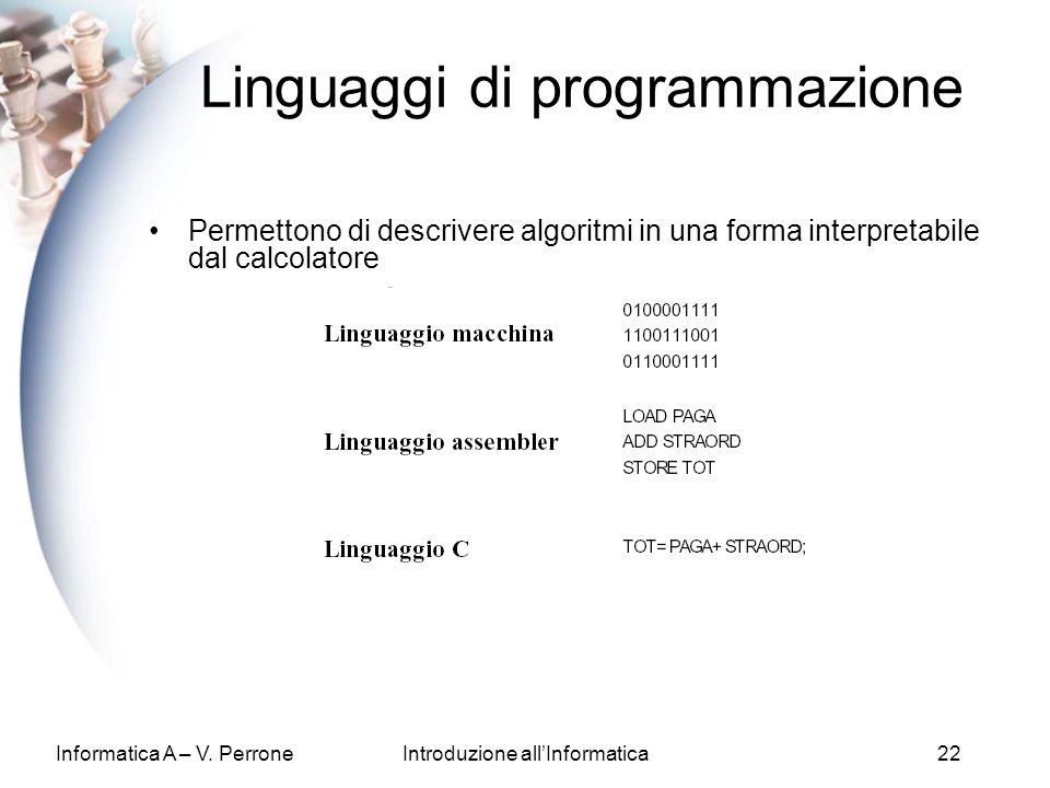 Informatica A – V. PerroneIntroduzione allInformatica22 Linguaggi di programmazione Permettono di descrivere algoritmi in una forma interpretabile dal