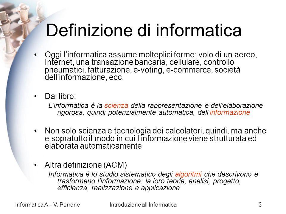 Informatica A – V. PerroneIntroduzione allInformatica3 Definizione di informatica Oggi linformatica assume molteplici forme: volo di un aereo, Interne