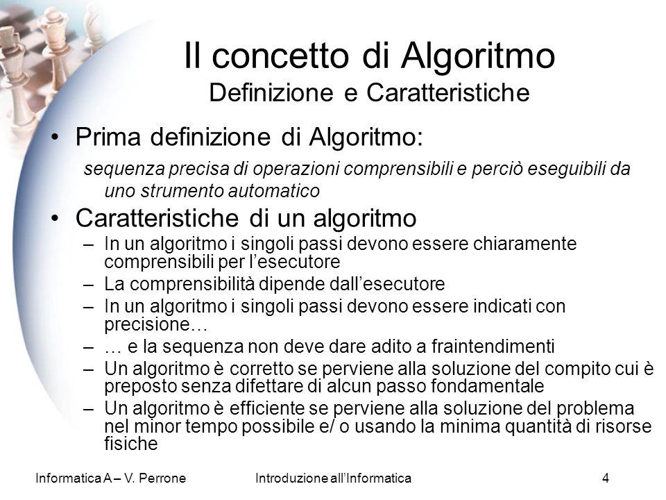 Informatica A – V. PerroneIntroduzione allInformatica4 Il concetto di Algoritmo Definizione e Caratteristiche Prima definizione di Algoritmo: sequenza