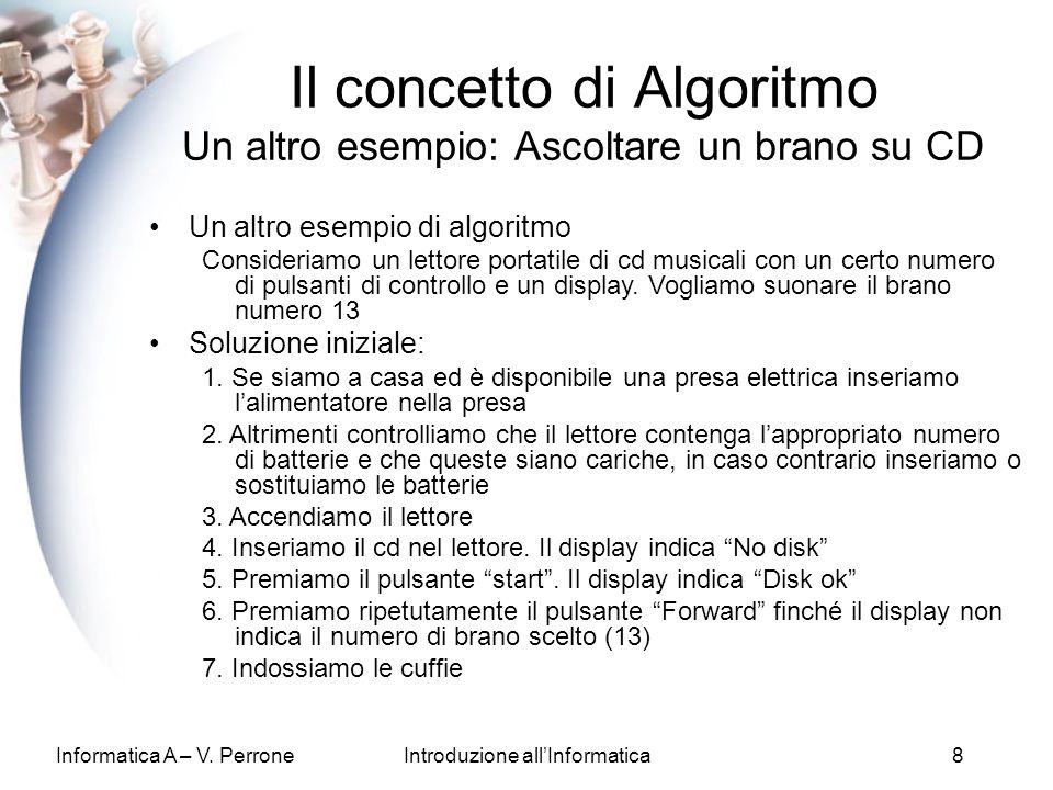 Informatica A – V. PerroneIntroduzione allInformatica8 Un altro esempio di algoritmo Consideriamo un lettore portatile di cd musicali con un certo num