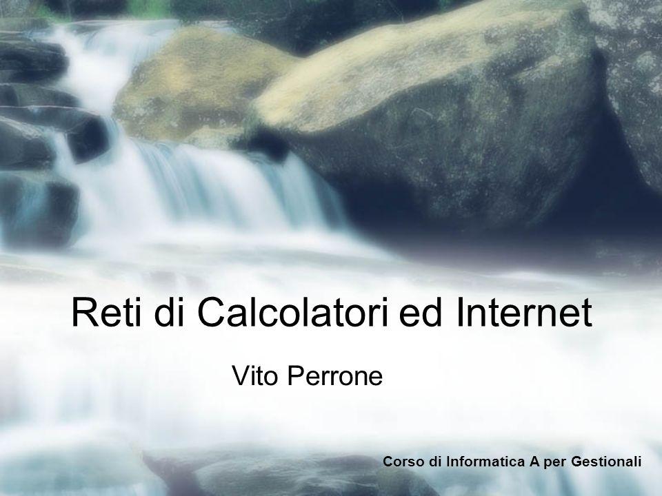 Reti di Calcolatori ed Internet Vito Perrone Corso di Informatica A per Gestionali
