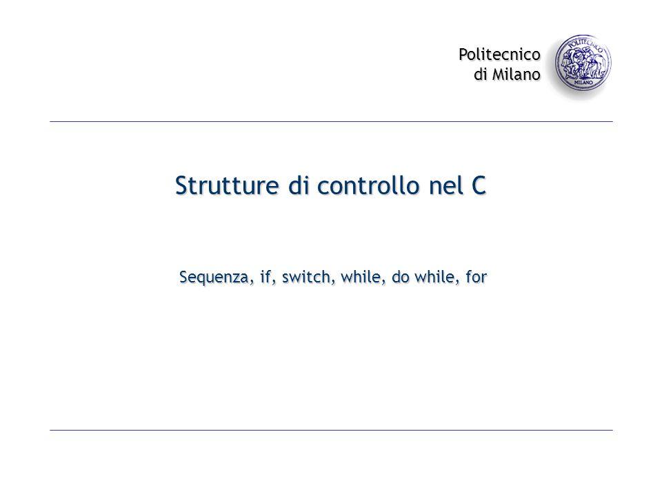 Politecnico di Milano Strutture di controllo nel C Sequenza, if, switch, while, do while, for