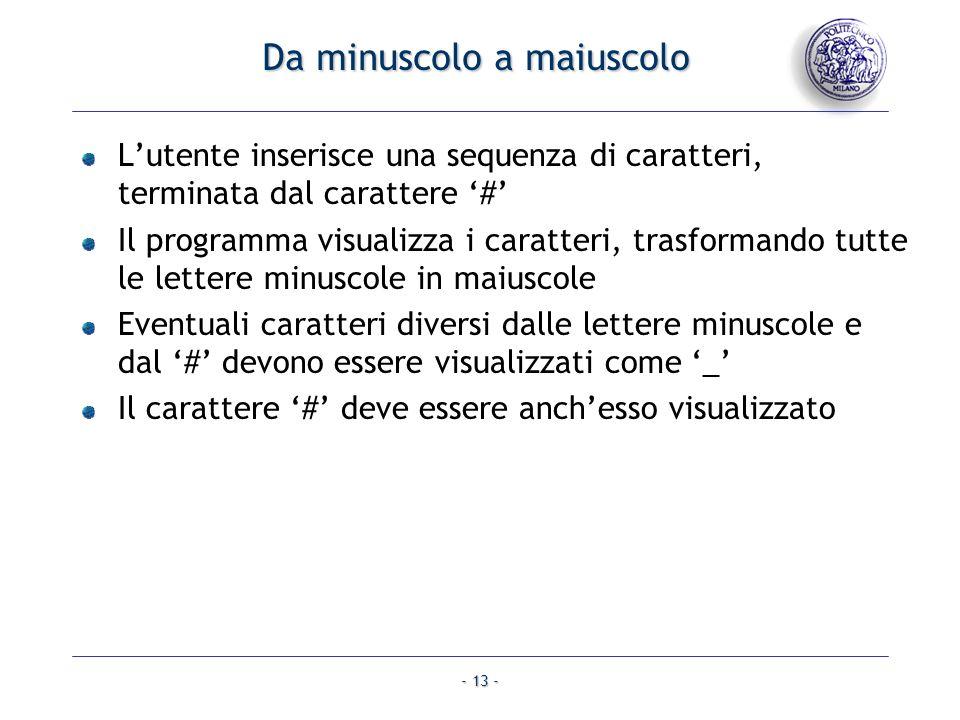 - 13 - Da minuscolo a maiuscolo Lutente inserisce una sequenza di caratteri, terminata dal carattere # Il programma visualizza i caratteri, trasforman