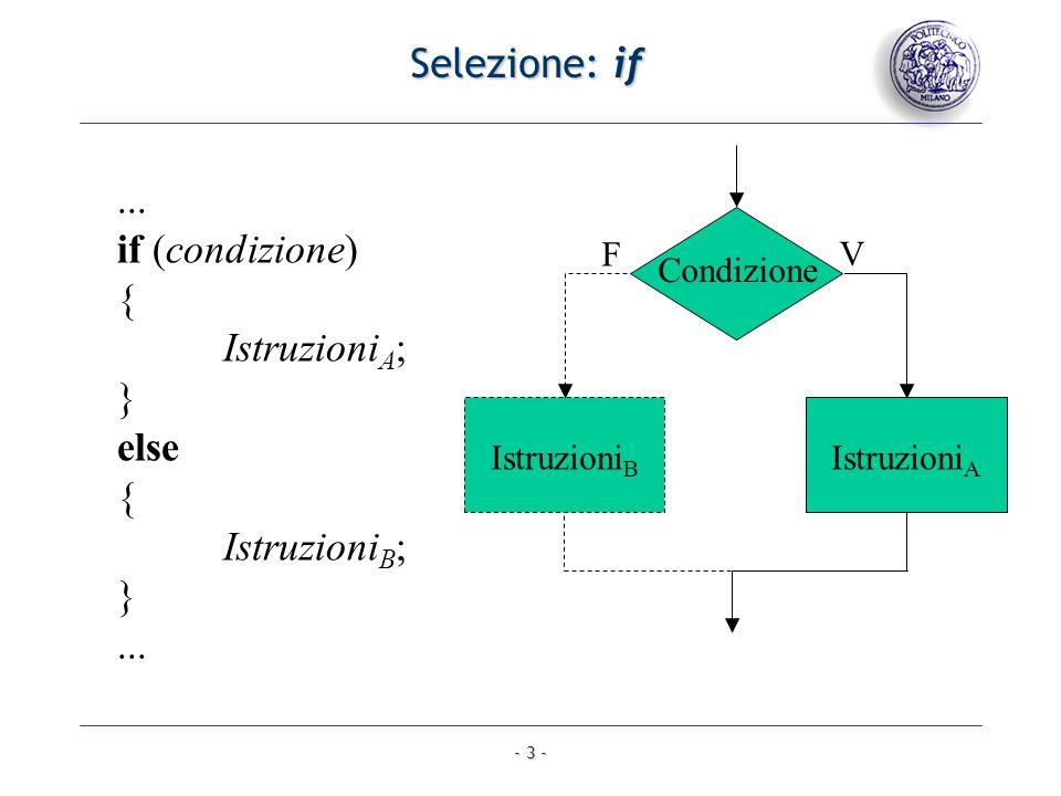 - 3 - Selezione: if... if (condizione) { Istruzioni A ; } else { Istruzioni B ; }... Condizione Istruzioni B V F Istruzioni A