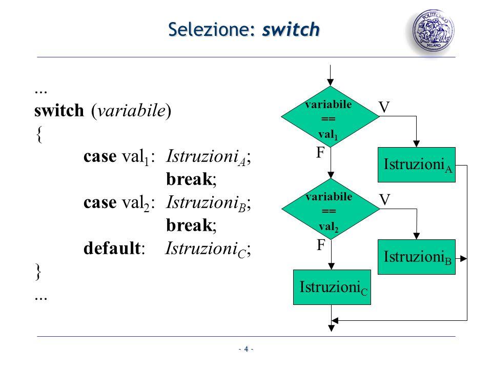 - 4 - Selezione: switch... switch (variabile) { case val 1 : Istruzioni A ; break; case val 2 : Istruzioni B ; break; default: Istruzioni C ; }... var