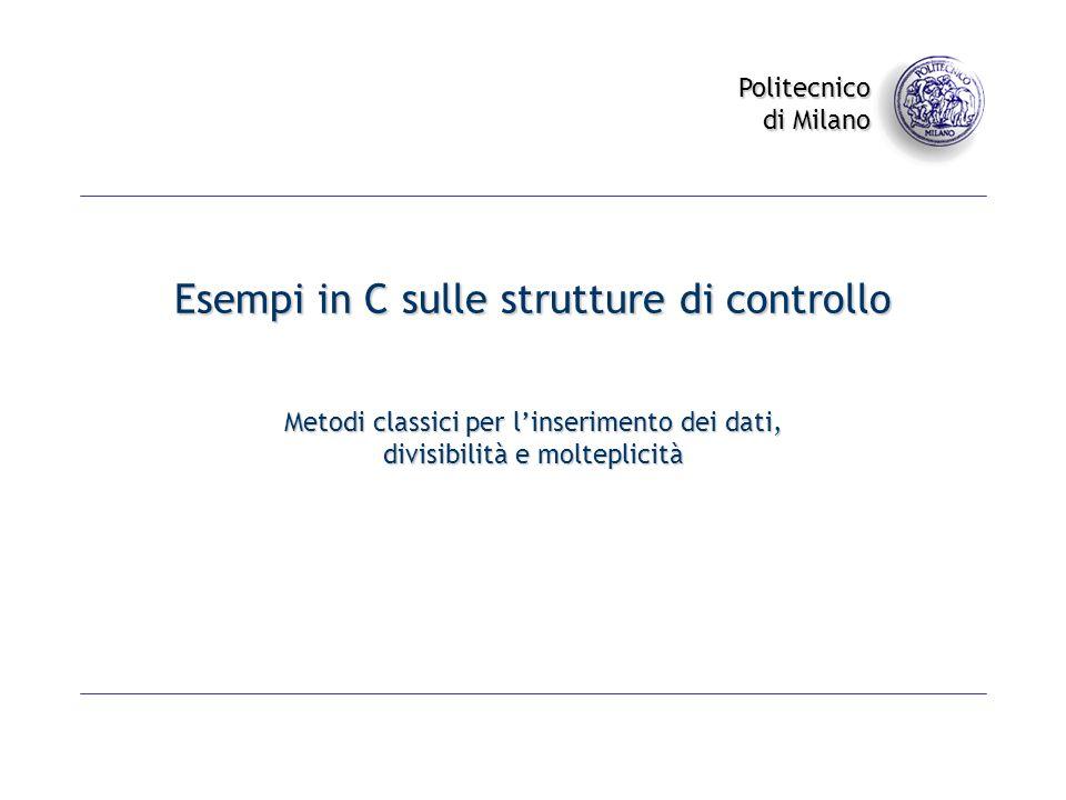 Politecnico di Milano Esempi in C sulle strutture di controllo Metodi classici per linserimento dei dati, divisibilità e molteplicità