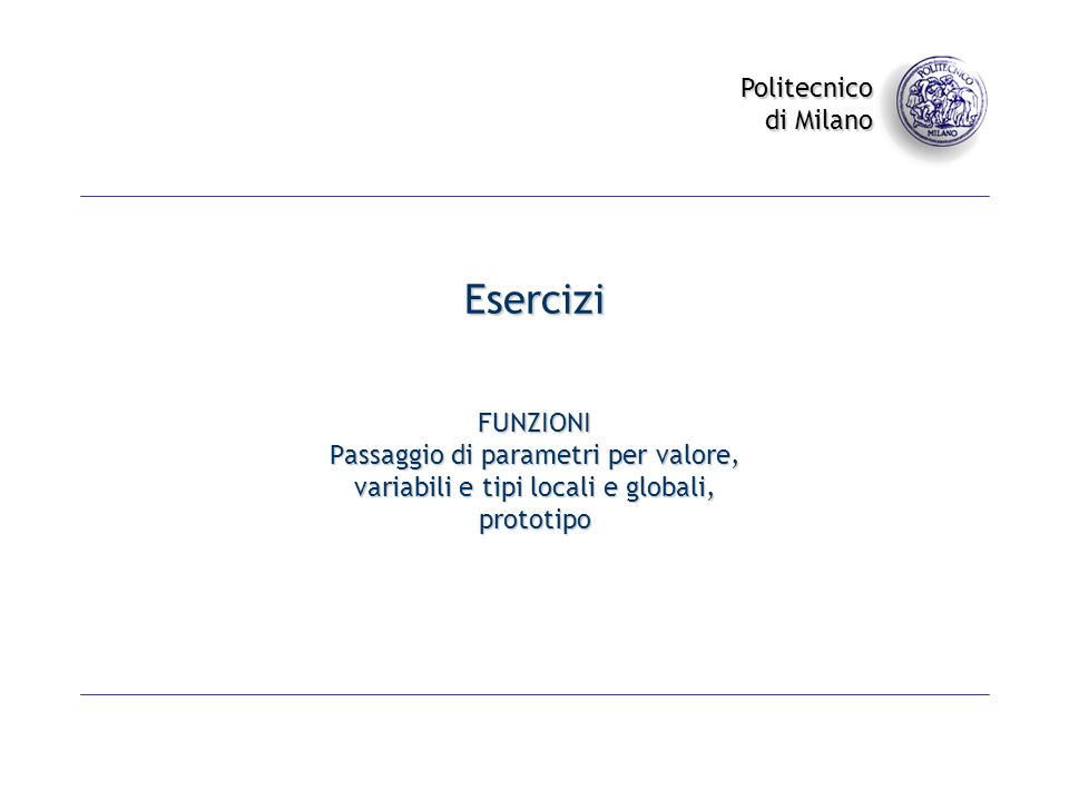 Politecnico di Milano Esercizi FUNZIONI Passaggio di parametri per valore, variabili e tipi locali e globali, prototipo