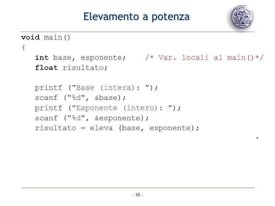 - 10 - Elevamento a potenza void main() { int base, esponente; /* Var. locali al main()*/ float risultato; printf (