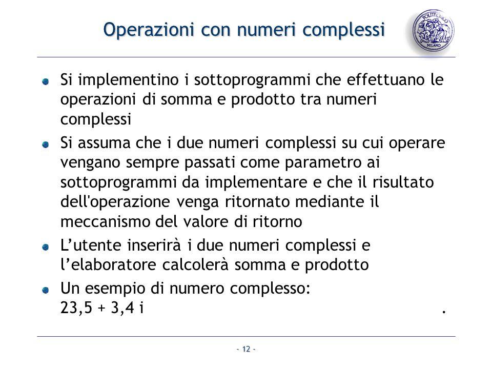 - 12 - Operazioni con numeri complessi Si implementino i sottoprogrammi che effettuano le operazioni di somma e prodotto tra numeri complessi Si assuma che i due numeri complessi su cui operare vengano sempre passati come parametro ai sottoprogrammi da implementare e che il risultato dell operazione venga ritornato mediante il meccanismo del valore di ritorno Lutente inserirà i due numeri complessi e lelaboratore calcolerà somma e prodotto Un esempio di numero complesso: 23,5 + 3,4 i.