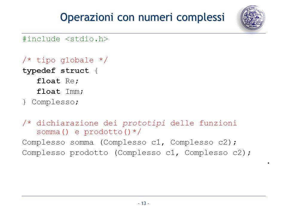 - 13 - Operazioni con numeri complessi #include /* tipo globale */ typedef struct { float Re; float Imm; } Complesso; /* dichiarazione dei prototipi delle funzioni somma() e prodotto()*/ Complesso somma (Complesso c1, Complesso c2); Complesso prodotto (Complesso c1, Complesso c2);.