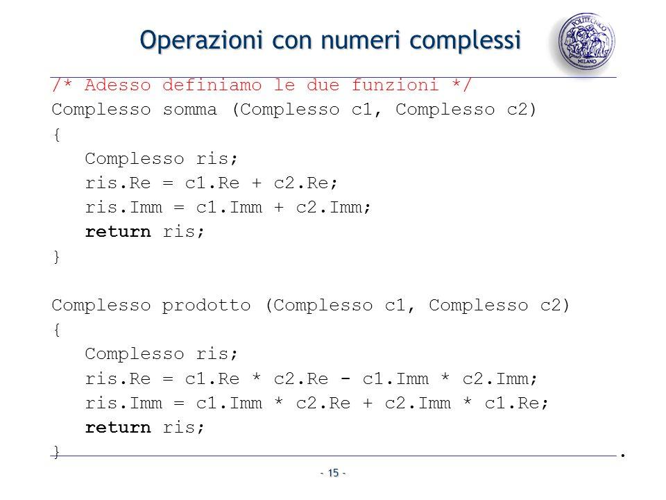- 15 - Operazioni con numeri complessi /* Adesso definiamo le due funzioni */ Complesso somma (Complesso c1, Complesso c2) { Complesso ris; ris.Re = c1.Re + c2.Re; ris.Imm = c1.Imm + c2.Imm; return ris; } Complesso prodotto (Complesso c1, Complesso c2) { Complesso ris; ris.Re = c1.Re * c2.Re - c1.Imm * c2.Imm; ris.Imm = c1.Imm * c2.Re + c2.Imm * c1.Re; return ris; }.
