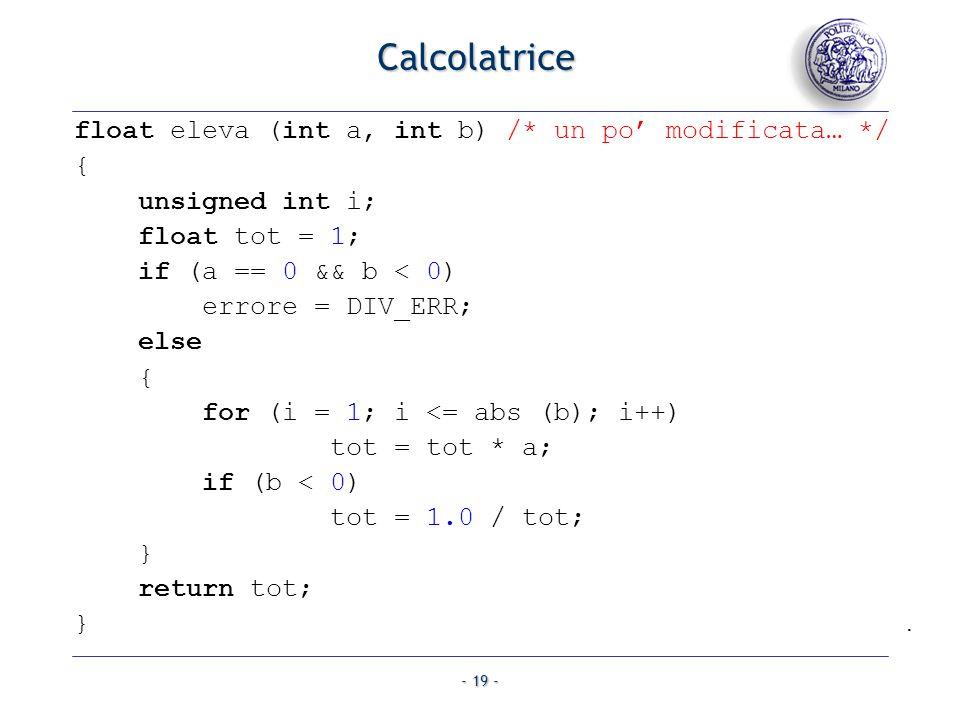 - 19 - Calcolatrice float eleva (int a, int b) /* un po modificata… */ { unsigned int i; float tot = 1; if (a == 0 && b < 0) errore = DIV_ERR; else { for (i = 1; i <= abs (b); i++) tot = tot * a; if (b < 0) tot = 1.0 / tot; } return tot; }.