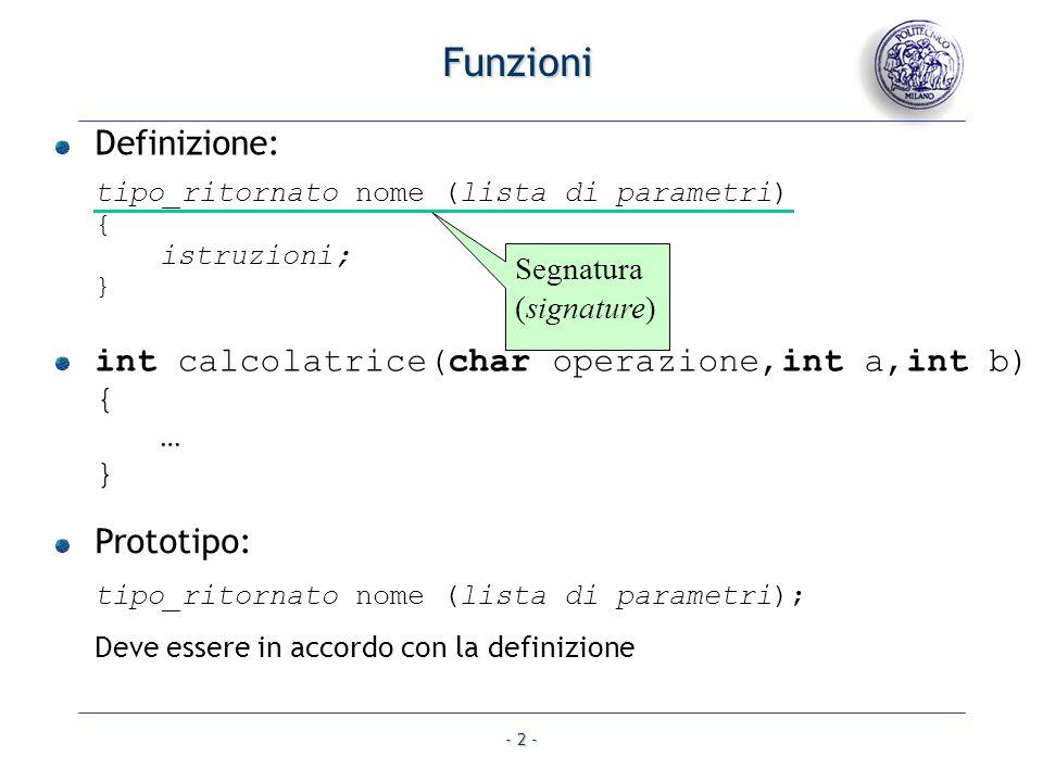 - 2 - Funzioni Definizione: tipo_ritornato nome (lista di parametri) { istruzioni; } int calcolatrice(char operazione,int a,int b) { … } Prototipo: tipo_ritornato nome (lista di parametri); Deve essere in accordo con la definizione Segnatura (signature)