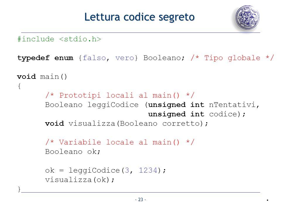 - 23 - Lettura codice segreto #include typedef enum {falso, vero} Booleano; /* Tipo globale */ void main() { /* Prototipi locali al main() */ Booleano leggiCodice (unsigned int nTentativi, unsigned int codice); void visualizza(Booleano corretto); /* Variabile locale al main() */ Booleano ok; ok = leggiCodice(3, 1234); visualizza(ok); }.
