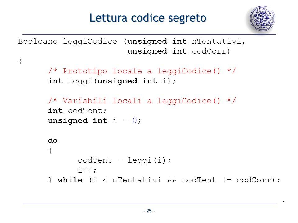 - 25 - Booleano leggiCodice (unsigned int nTentativi, unsigned int codCorr) { /* Prototipo locale a leggiCodice() */ int leggi(unsigned int i); /* Variabili locali a leggiCodice() */ int codTent; unsigned int i = 0; do { codTent = leggi(i); i++; } while (i < nTentativi && codTent != codCorr);.