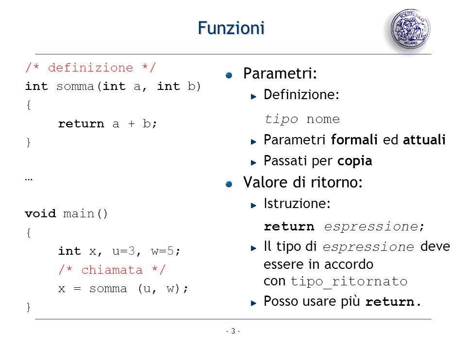 - 3 - Funzioni Parametri: Definizione: tipo nome Parametri formali ed attuali Passati per copia Valore di ritorno: Istruzione: return espressione; Il tipo di espressione deve essere in accordo con tipo_ritornato Posso usare più return.