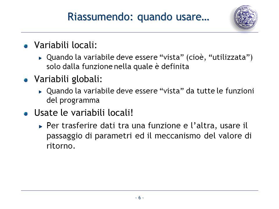 - 6 - Riassumendo: quando usare… Variabili locali: Quando la variabile deve essere vista (cioè, utilizzata) solo dalla funzione nella quale è definita Variabili globali: Quando la variabile deve essere vista da tutte le funzioni del programma Usate le variabili locali.