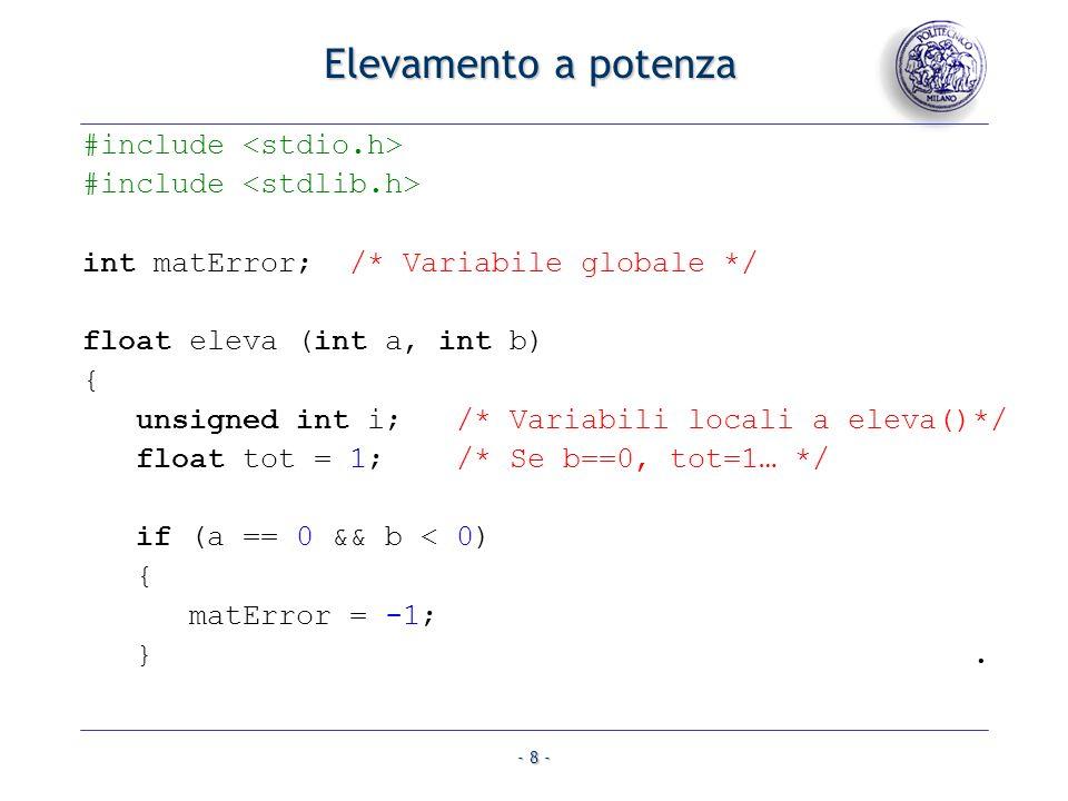 - 8 - Elevamento a potenza #include int matError; /* Variabile globale */ float eleva (int a, int b) { unsigned int i; /* Variabili locali a eleva()*/ float tot = 1; /* Se b==0, tot=1… */ if (a == 0 && b < 0) { matError = -1; }.