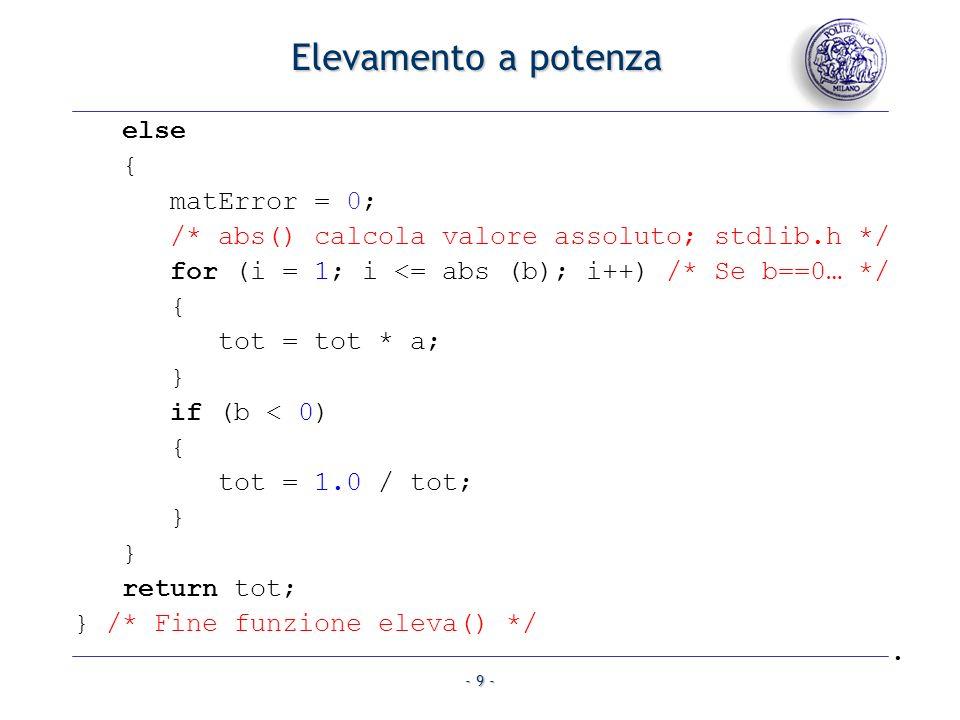 - 9 - Elevamento a potenza else { matError = 0; /* abs() calcola valore assoluto; stdlib.h */ for (i = 1; i <= abs (b); i++) /* Se b==0… */ { tot = tot * a; } if (b < 0) { tot = 1.0 / tot; } } return tot; } /* Fine funzione eleva() */.