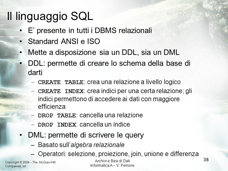 Copyright © 2004 - The McGraw-Hill Companies, srl Archivi e Basi di Dati Informatica A – V. Perrone 38 Il linguaggio SQL E presente in tutti i DBMS re