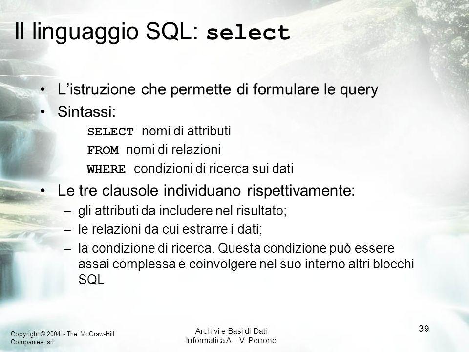 Copyright © 2004 - The McGraw-Hill Companies, srl Archivi e Basi di Dati Informatica A – V. Perrone 39 Il linguaggio SQL: select Listruzione che perme