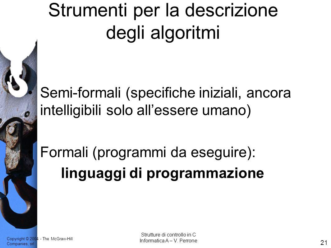 Copyright © 2004 - The McGraw-Hill Companies, srl 21 Strutture di controllo in C Informatica A – V. Perrone Strumenti per la descrizione degli algorit