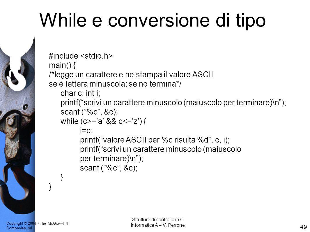 Copyright © 2004 - The McGraw-Hill Companies, srl 49 Strutture di controllo in C Informatica A – V. Perrone While e conversione di tipo #include main(
