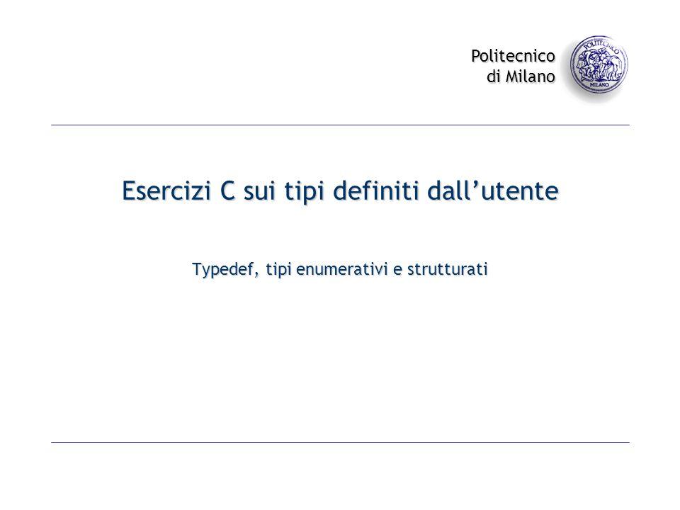 Politecnico di Milano Esercizi C sui tipi definiti dallutente Typedef, tipi enumerativi e strutturati