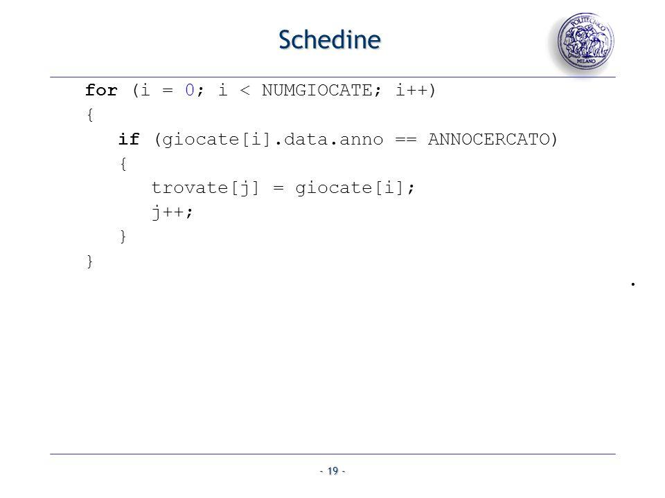 - 19 - Schedine for (i = 0; i < NUMGIOCATE; i++) { if (giocate[i].data.anno == ANNOCERCATO) { trovate[j] = giocate[i]; j++; } }.
