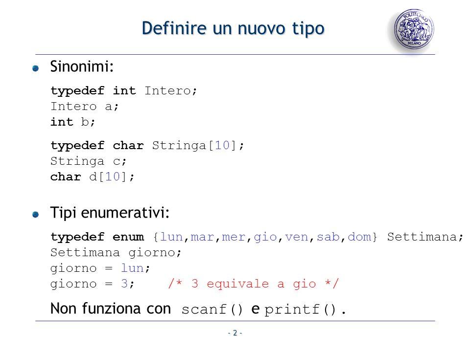 - 2 - Definire un nuovo tipo Sinonimi: typedef int Intero; Intero a; int b; typedef char Stringa[10]; Stringa c; char d[10]; Tipi enumerativi: typedef