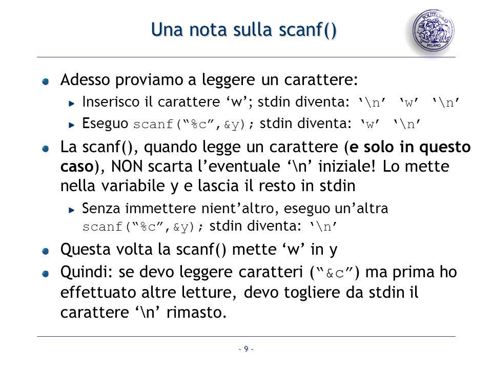- 9 - Una nota sulla scanf() Adesso proviamo a leggere un carattere: Inserisco il carattere w; stdin diventa: \n w \n Eseguo scanf(%c,&y); stdin diven
