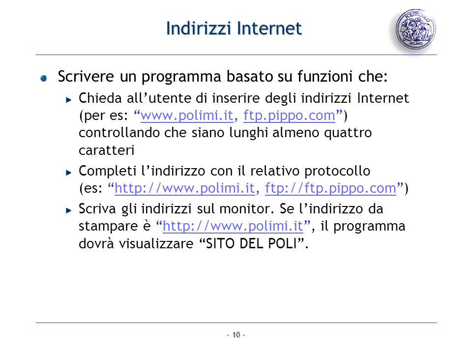 - 10 - Indirizzi Internet Scrivere un programma basato su funzioni che: Chieda allutente di inserire degli indirizzi Internet (per es: www.polimi.it, ftp.pippo.com) controllando che siano lunghi almeno quattro caratteriwww.polimi.itftp.pippo.com Completi lindirizzo con il relativo protocollo (es: http://www.polimi.it, ftp://ftp.pippo.com)http://www.polimi.itftp://ftp.pippo.com Scriva gli indirizzi sul monitor.