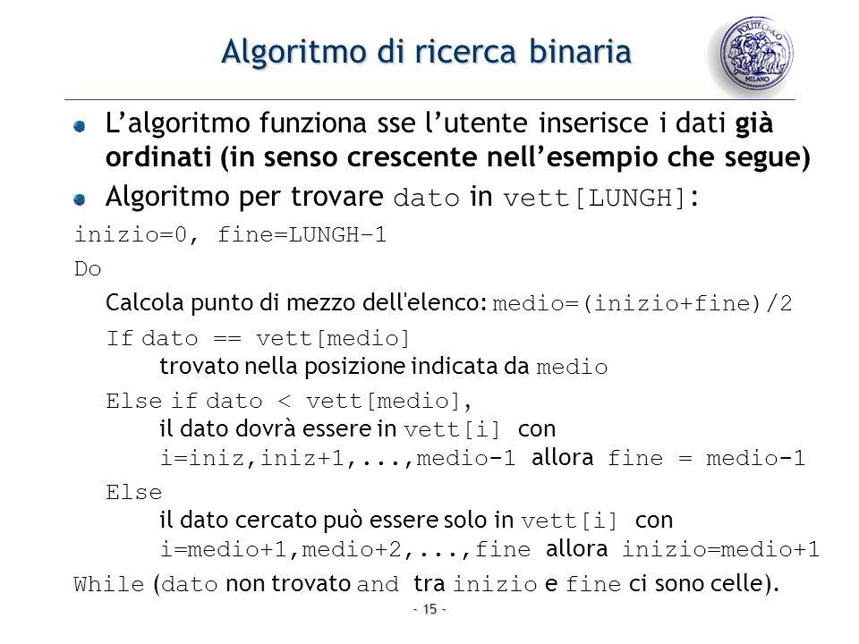- 15 - Algoritmo di ricerca binaria Lalgoritmo funziona sse lutente inserisce i dati già ordinati (in senso crescente nellesempio che segue) Algoritmo per trovare dato in vett[LUNGH] : inizio=0, fine=LUNGH–1 Do Calcola punto di mezzo dell elenco: medio=(inizio+fine)/2 If dato == vett[medio] trovato nella posizione indicata da medio Else if dato < vett[medio], il dato dovrà essere in vett[i] con i=iniz,iniz+1,...,medio-1 allora fine = medio-1 Else il dato cercato può essere solo in vett[i] con i=medio+1,medio+2,...,fine allora inizio=medio+1 While ( dato non trovato and tra inizio e fine ci sono celle).