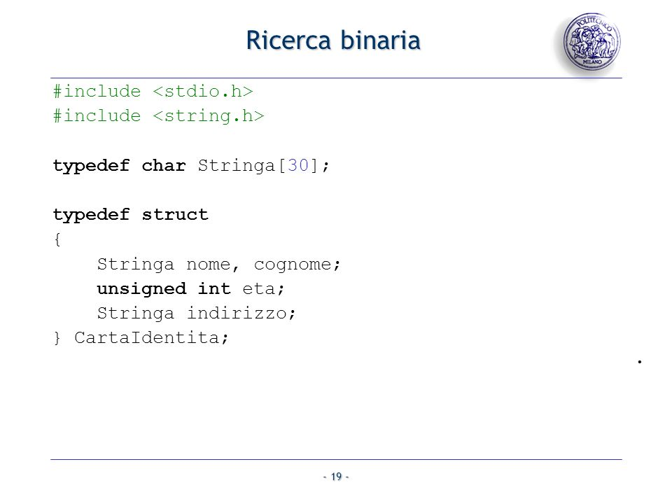 - 19 - Ricerca binaria #include typedef char Stringa[30]; typedef struct { Stringa nome, cognome; unsigned int eta; Stringa indirizzo; } CartaIdentita;.