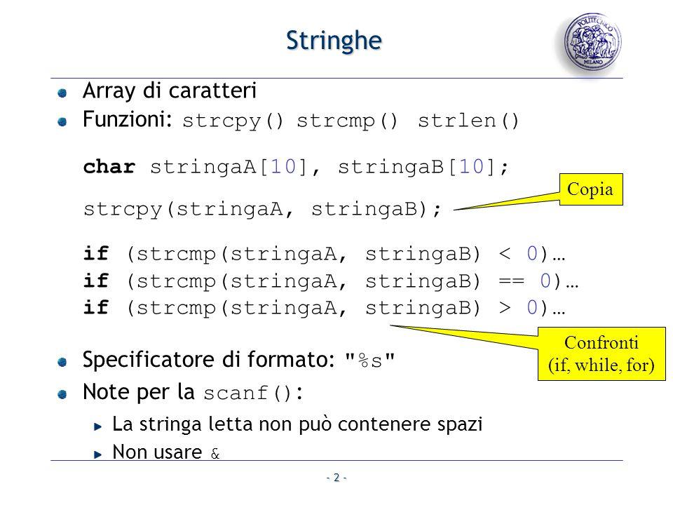 - 2 - Stringhe Array di caratteri Funzioni: strcpy() strcmp() strlen() char stringaA[10], stringaB[10]; strcpy(stringaA, stringaB); Copia Confronti (i