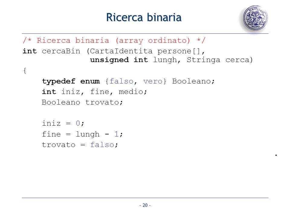 - 20 - Ricerca binaria /* Ricerca binaria (array ordinato) */ int cercaBin (CartaIdentita persone[], unsigned int lungh, Stringa cerca) { typedef enum
