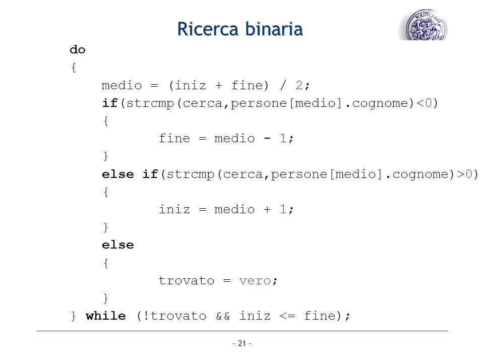 - 21 - Ricerca binaria do { medio = (iniz + fine) / 2; if(strcmp(cerca,persone[medio].cognome)<0) { fine = medio - 1; } else if(strcmp(cerca,persone[medio].cognome)>0) { iniz = medio + 1; } else { trovato = vero; } } while (!trovato && iniz <= fine);