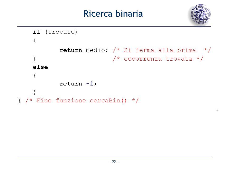 - 22 - Ricerca binaria if (trovato) { return medio; /* Si ferma alla prima */ } /* occorrenza trovata */ else { return -1; } } /* Fine funzione cercaBin() */.