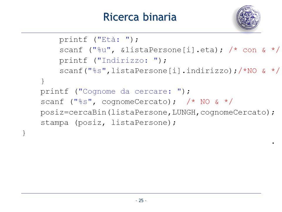 - 25 - Ricerca binaria printf ( Età: ); scanf ( %u , &listaPersone[i].eta); /* con & */ printf ( Indirizzo: ); scanf( %s ,listaPersone[i].indirizzo);/*NO & */ } printf ( Cognome da cercare: ); scanf ( %s , cognomeCercato); /* NO & */ posiz=cercaBin(listaPersone,LUNGH,cognomeCercato); stampa (posiz, listaPersone); }.