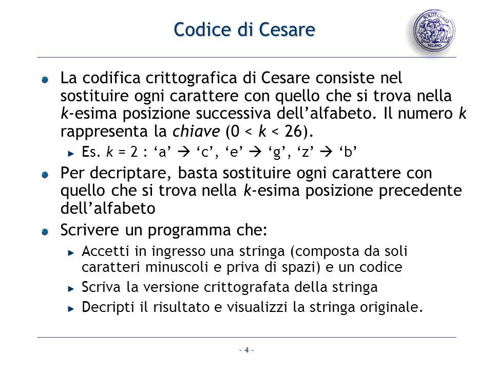 - 4 - Codice di Cesare La codifica crittografica di Cesare consiste nel sostituire ogni carattere con quello che si trova nella k-esima posizione successiva dellalfabeto.