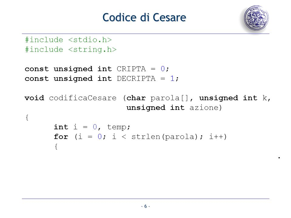 - 6 - Codice di Cesare #include const unsigned int CRIPTA = 0; const unsigned int DECRIPTA = 1; void codificaCesare (char parola[], unsigned int k, unsigned int azione) { int i = 0, temp; for (i = 0; i < strlen(parola); i++) {.