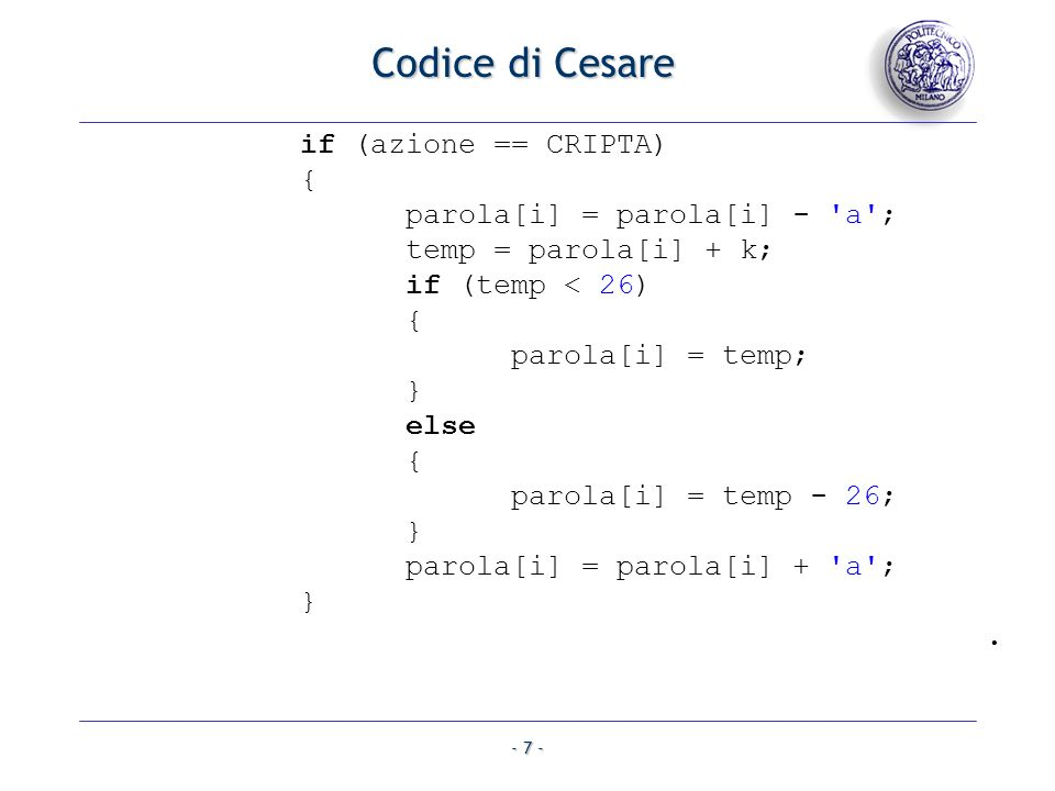 - 7 - Codice di Cesare if (azione == CRIPTA) { parola[i] = parola[i] - a ; temp = parola[i] + k; if (temp < 26) { parola[i] = temp; } else { parola[i] = temp - 26; } parola[i] = parola[i] + a ; }.