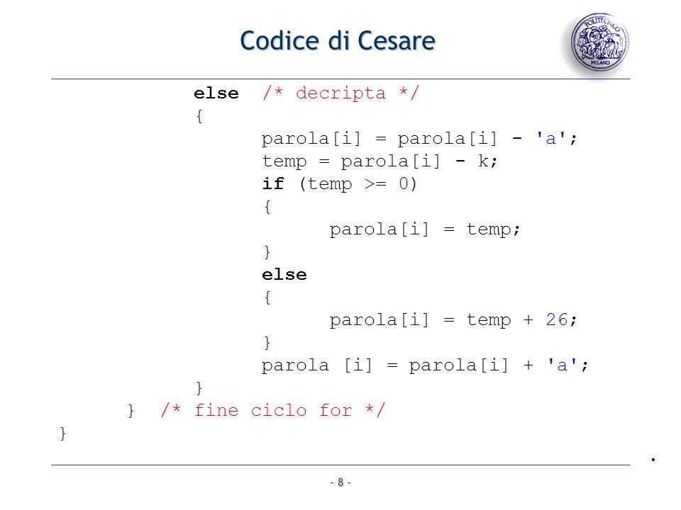 - 8 - Codice di Cesare else /* decripta */ { parola[i] = parola[i] - a ; temp = parola[i] - k; if (temp >= 0) { parola[i] = temp; } else { parola[i] = temp + 26; } parola [i] = parola[i] + a ; } } /* fine ciclo for */ }.