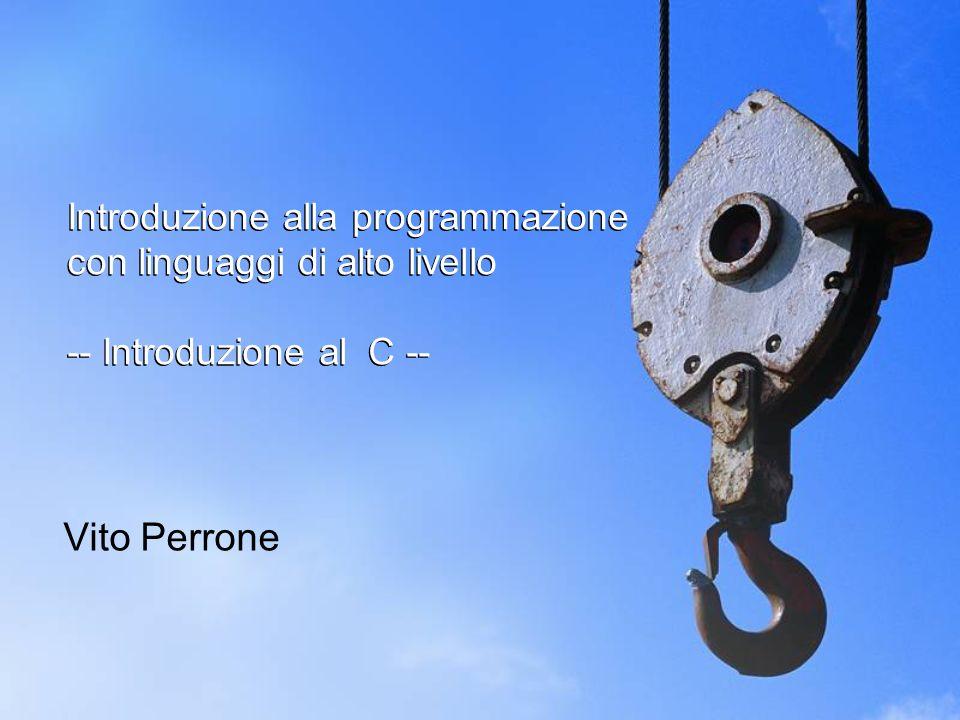 Introduzione alla programmazione con linguaggi di alto livello -- Introduzione al C -- Vito Perrone