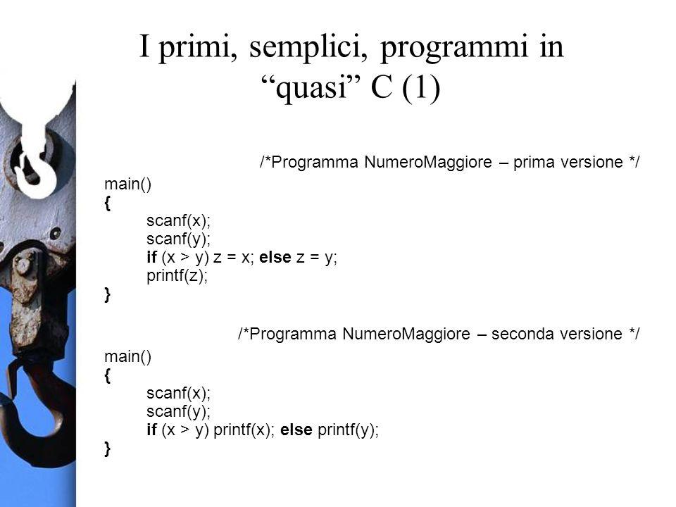 I primi, semplici, programmi in quasi C (1) /*Programma NumeroMaggiore – prima versione */ main() { scanf(x); scanf(y); if (x > y) z = x; else z = y; printf(z); } /*Programma NumeroMaggiore – seconda versione */ main() { scanf(x); scanf(y); if (x > y) printf(x); else printf(y); }