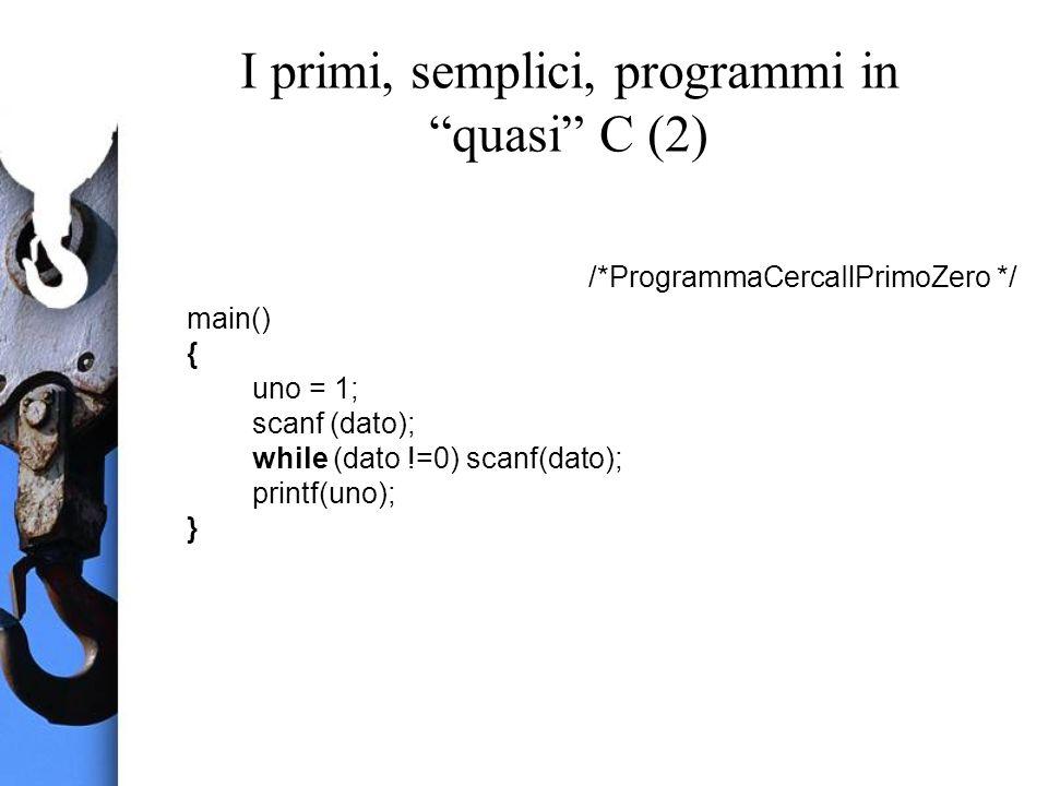 I primi, semplici, programmi in quasi C (2) /*ProgrammaCercaIlPrimoZero */ main() { uno = 1; scanf (dato); while (dato !=0) scanf(dato); printf(uno); }